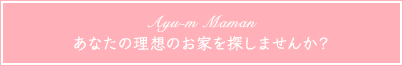 Ayu-m Maman あなたの理想のお家を探しませんか?